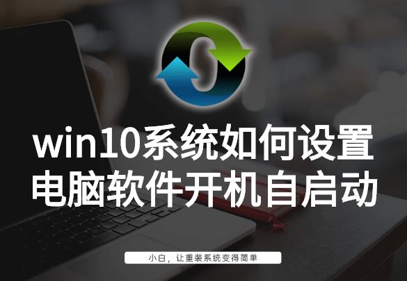 win10系统如何设置电脑软件开机自启动